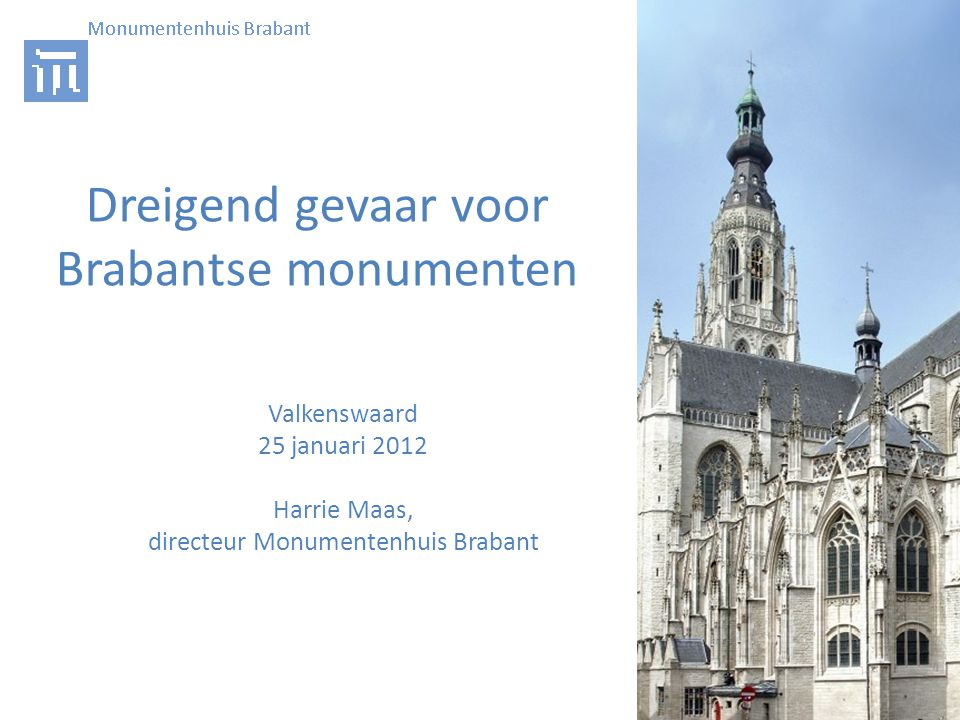 Dreigend gevaar voor Brabantse monumenten Valkenswaard 25 januari 2012 Harrie Maas, directeur Monumentenhuis Brabant