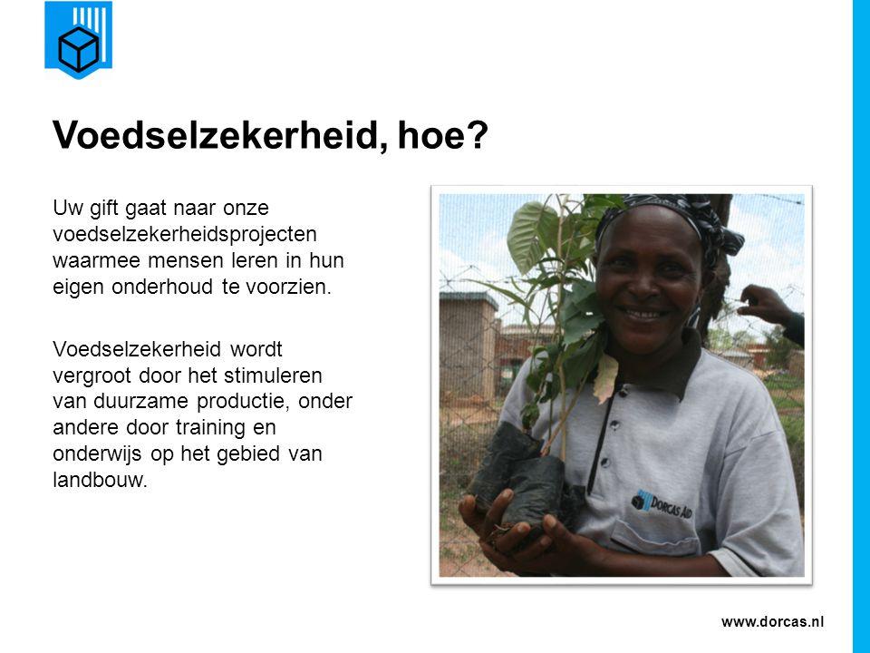 www.dorcas.nl Voedselzekerheid, hoe? Uw gift gaat naar onze voedselzekerheidsprojecten waarmee mensen leren in hun eigen onderhoud te voorzien. Voedse