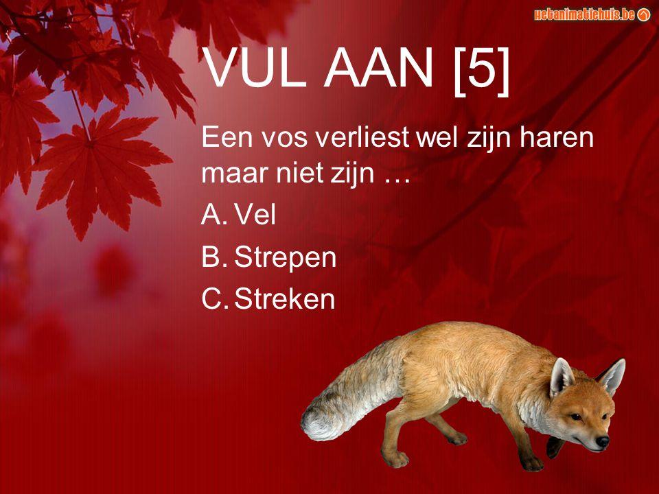 VUL AAN [5] Een vos verliest wel zijn haren maar niet zijn … A.Vel B.Strepen C.Streken