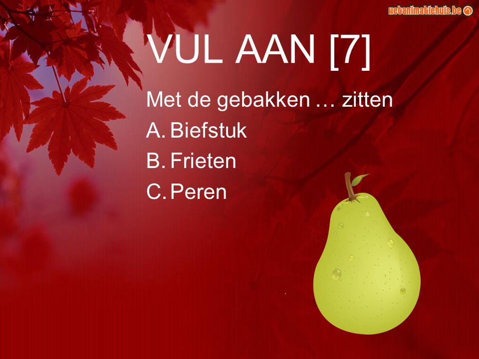 VUL AAN [7] Met de gebakken … zitten A.Biefstuk B.Frieten C.Peren