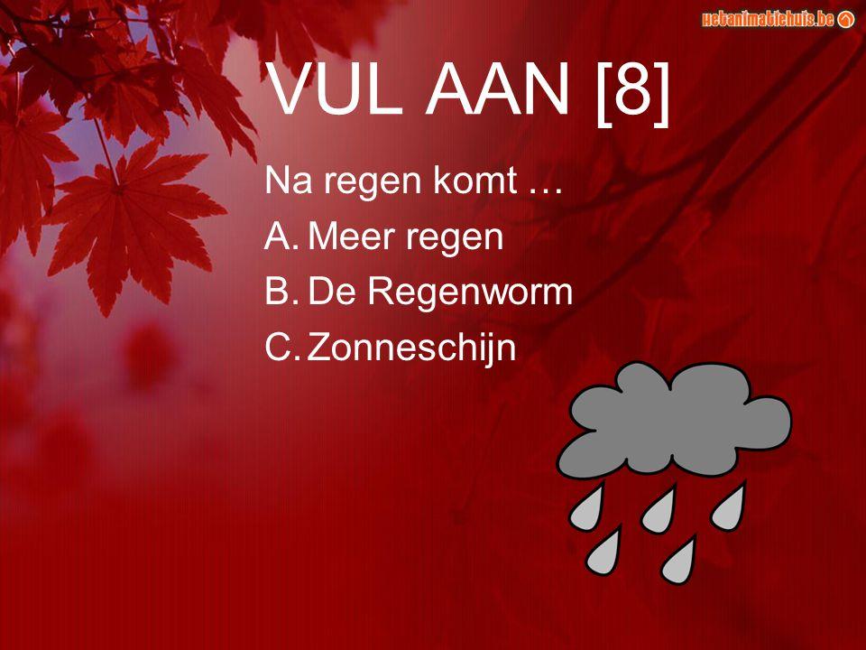 VUL AAN [8] Na regen komt … A.Meer regen B.De Regenworm C.Zonneschijn