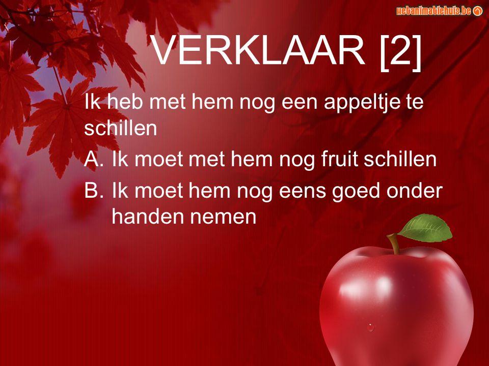VERKLAAR [2] Ik heb met hem nog een appeltje te schillen A.Ik moet met hem nog fruit schillen B.Ik moet hem nog eens goed onder handen nemen