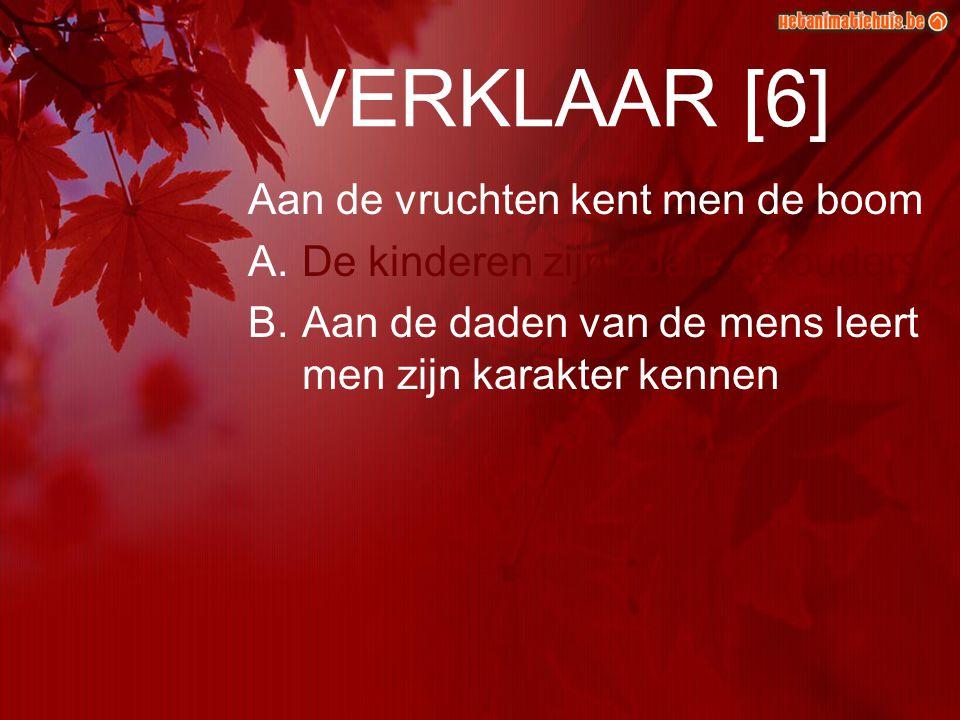 VERKLAAR [6] Aan de vruchten kent men de boom A.De kinderen zijn zoals de ouders B.Aan de daden van de mens leert men zijn karakter kennen