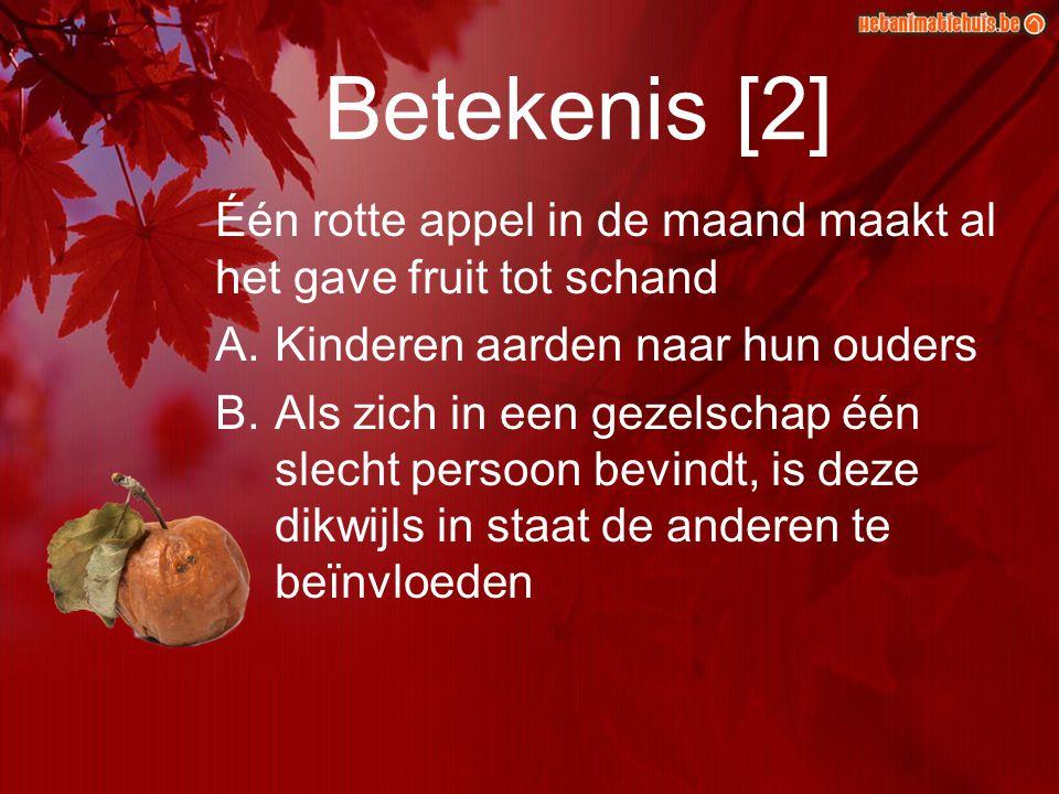 Betekenis [2] Één rotte appel in de maand maakt al het gave fruit tot schand A.Kinderen aarden naar hun ouders B.Als zich in een gezelschap één slecht