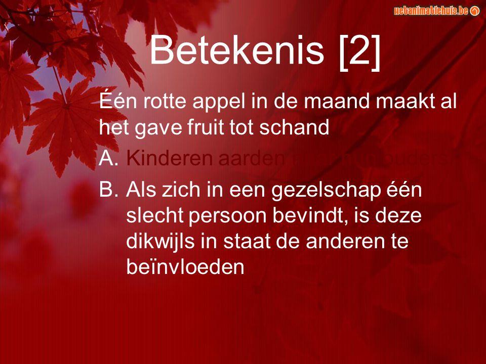 Betekenis [2] Één rotte appel in de maand maakt al het gave fruit tot schand A.Kinderen aarden naar hun ouders B.Als zich in een gezelschap één slecht persoon bevindt, is deze dikwijls in staat de anderen te beïnvloeden