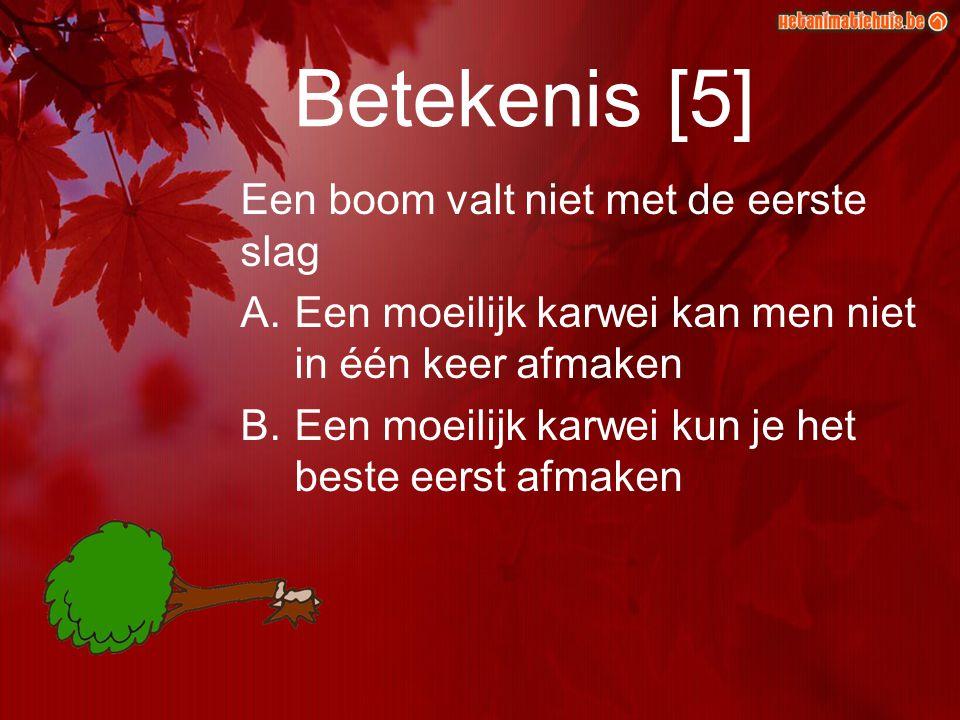 Betekenis [5] Een boom valt niet met de eerste slag A.Een moeilijk karwei kan men niet in één keer afmaken B.Een moeilijk karwei kun je het beste eers