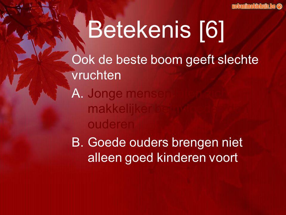 Betekenis [6] Ook de beste boom geeft slechte vruchten A.Jonge mensen laten zich makkelijker beïnvloeden dan ouderen B.Goede ouders brengen niet allee