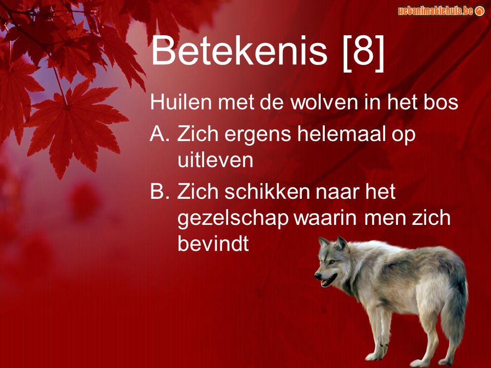 Betekenis [8] Huilen met de wolven in het bos A.Zich ergens helemaal op uitleven B.Zich schikken naar het gezelschap waarin men zich bevindt