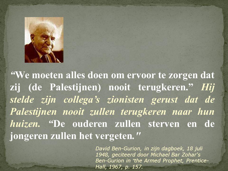 """""""We moeten alles doen om ervoor te zorgen dat zij (de Palestijnen) nooit terugkeren."""" Hij stelde zijn collega's zionisten gerust dat de Palestijnen no"""