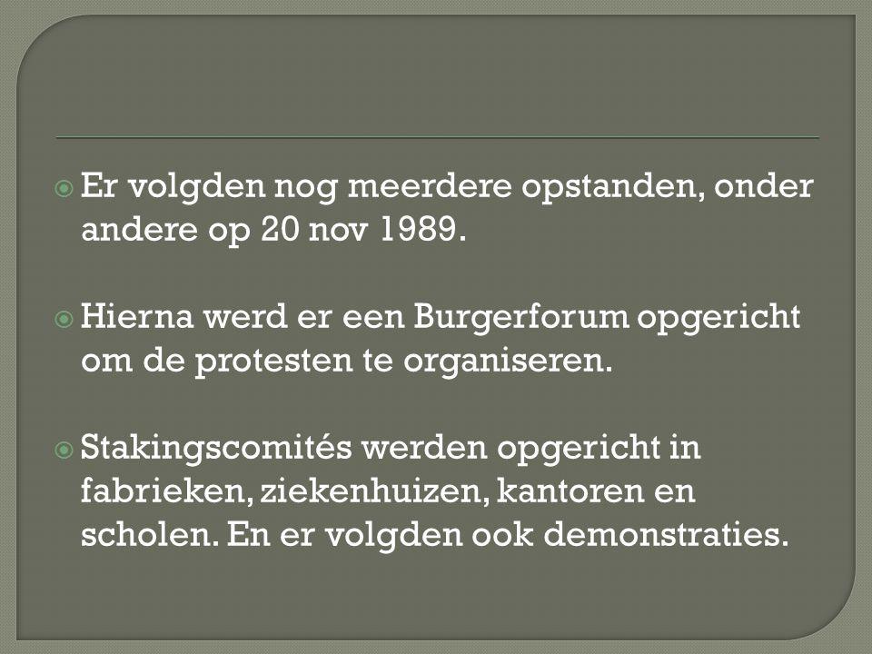  Er volgden nog meerdere opstanden, onder andere op 20 nov 1989.  Hierna werd er een Burgerforum opgericht om de protesten te organiseren.  Staking