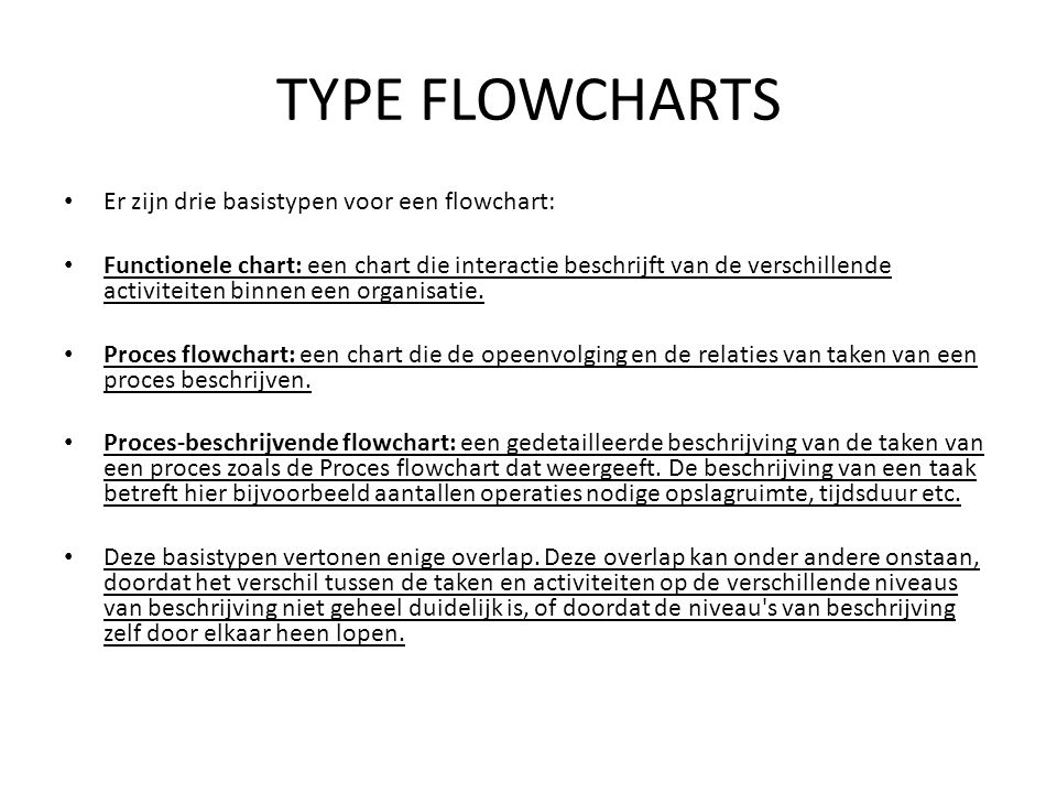 TYPE FLOWCHARTS • Er zijn drie basistypen voor een flowchart: • Functionele chart: een chart die interactie beschrijft van de verschillende activiteit