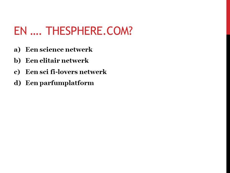 EN …. THESPHERE.COM? a)Een science netwerk b)Een elitair netwerk c)Een sci fi-lovers netwerk d)Een parfumplatform