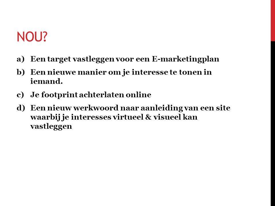 NOU? a)Een target vastleggen voor een E-marketingplan b)Een nieuwe manier om je interesse te tonen in iemand. c)Je footprint achterlaten online d)Een