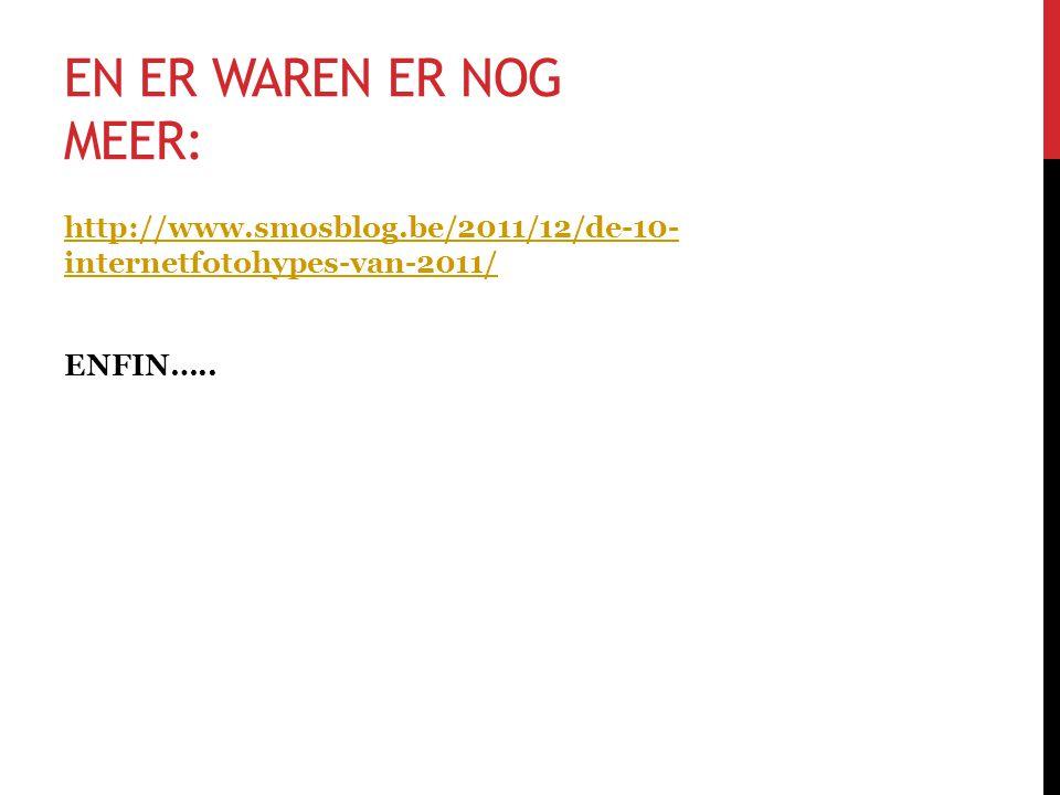 EN ER WAREN ER NOG MEER: http://www.smosblog.be/2011/12/de-10- internetfotohypes-van-2011/ ENFIN…..