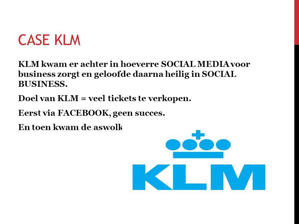 CASE KLM KLM kwam er achter in hoeverre SOCIAL MEDIA voor business zorgt en geloofde daarna heilig in SOCIAL BUSINESS. Doel van KLM = veel tickets te