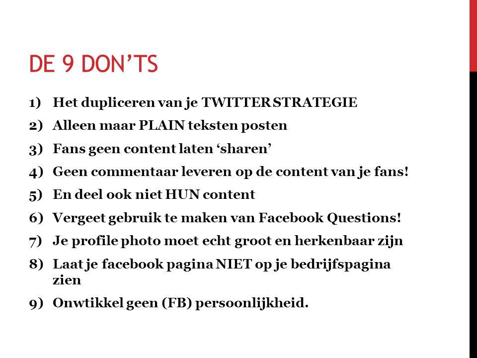 DE 9 DON'TS 1)Het dupliceren van je TWITTER STRATEGIE 2)Alleen maar PLAIN teksten posten 3)Fans geen content laten 'sharen' 4)Geen commentaar leveren