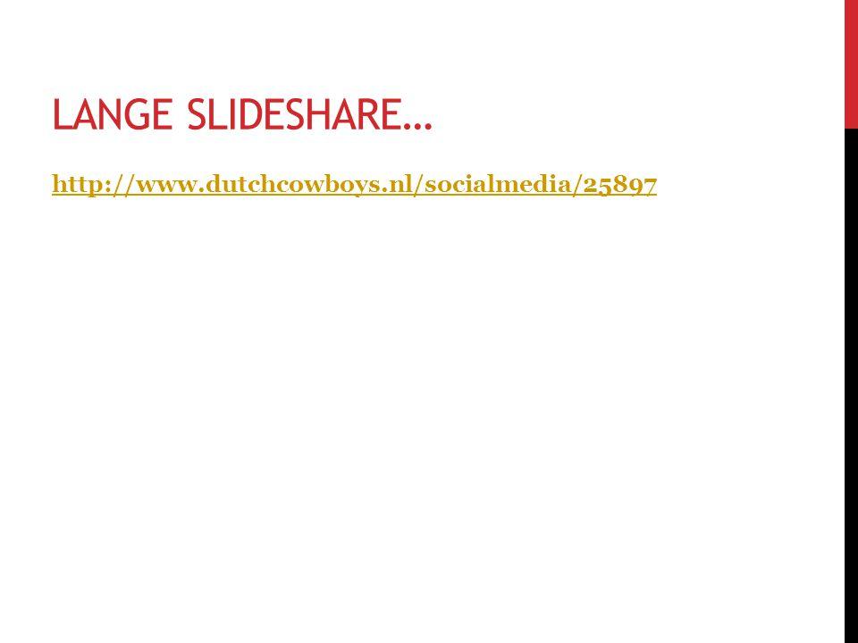 LANGE SLIDESHARE… http://www.dutchcowboys.nl/socialmedia/25897