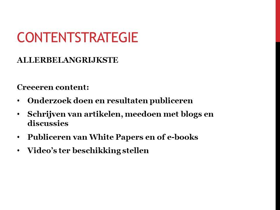 CONTENTSTRATEGIE ALLERBELANGRIJKSTE Creeeren content: • Onderzoek doen en resultaten publiceren • Schrijven van artikelen, meedoen met blogs en discussies • Publiceren van White Papers en of e-books • Video's ter beschikking stellen