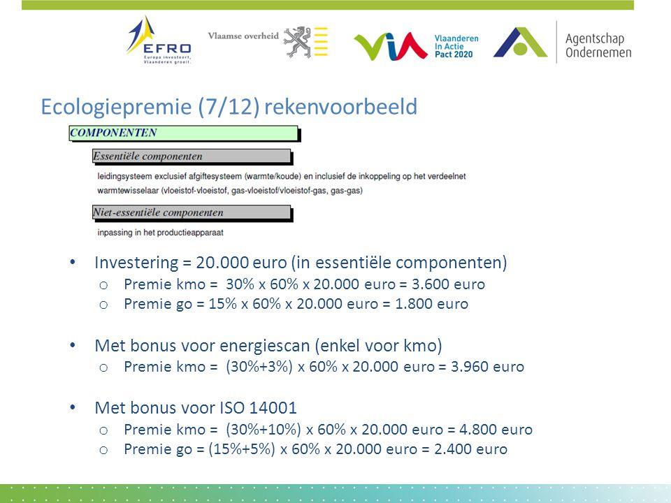 Ecologiepremie (7/12) rekenvoorbeeld • Investering = 20.000 euro (in essentiële componenten) o Premie kmo = 30% x 60% x 20.000 euro = 3.600 euro o Premie go = 15% x 60% x 20.000 euro = 1.800 euro • Met bonus voor energiescan (enkel voor kmo) o Premie kmo = (30%+3%) x 60% x 20.000 euro = 3.960 euro • Met bonus voor ISO 14001 o Premie kmo = (30%+10%) x 60% x 20.000 euro = 4.800 euro o Premie go = (15%+5%) x 60% x 20.000 euro = 2.400 euro