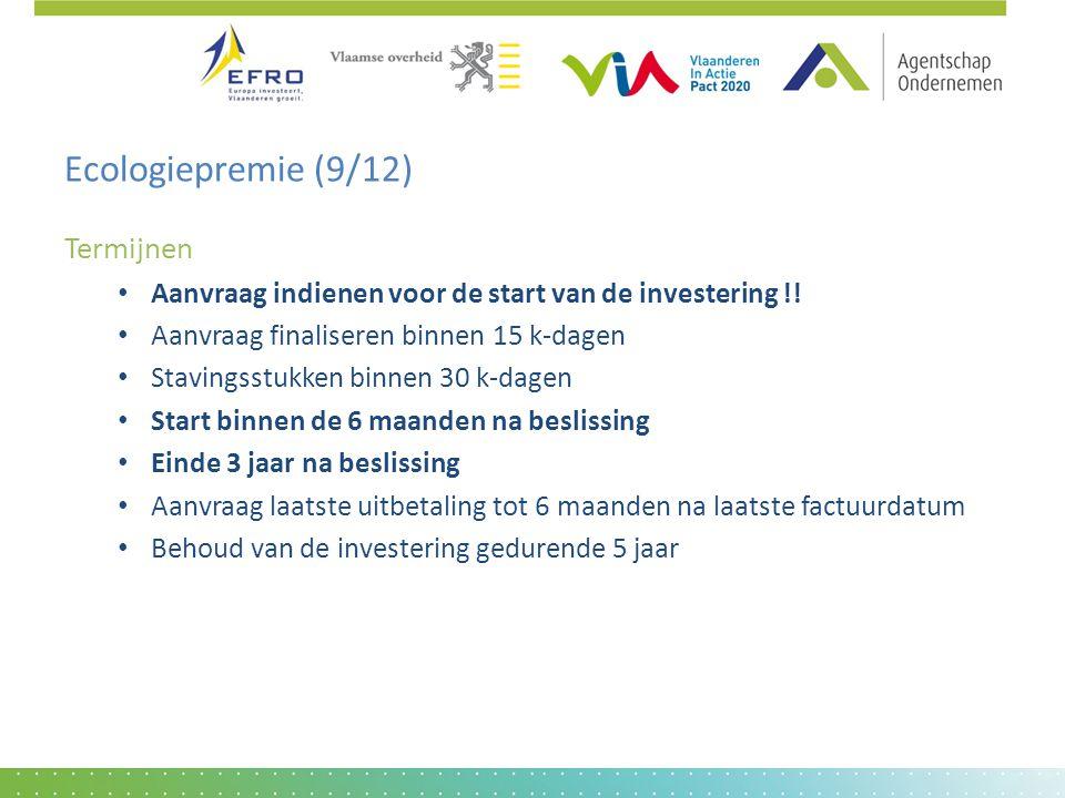 Ecologiepremie (9/12) Termijnen • Aanvraag indienen voor de start van de investering !! • Aanvraag finaliseren binnen 15 k-dagen • Stavingsstukken bin