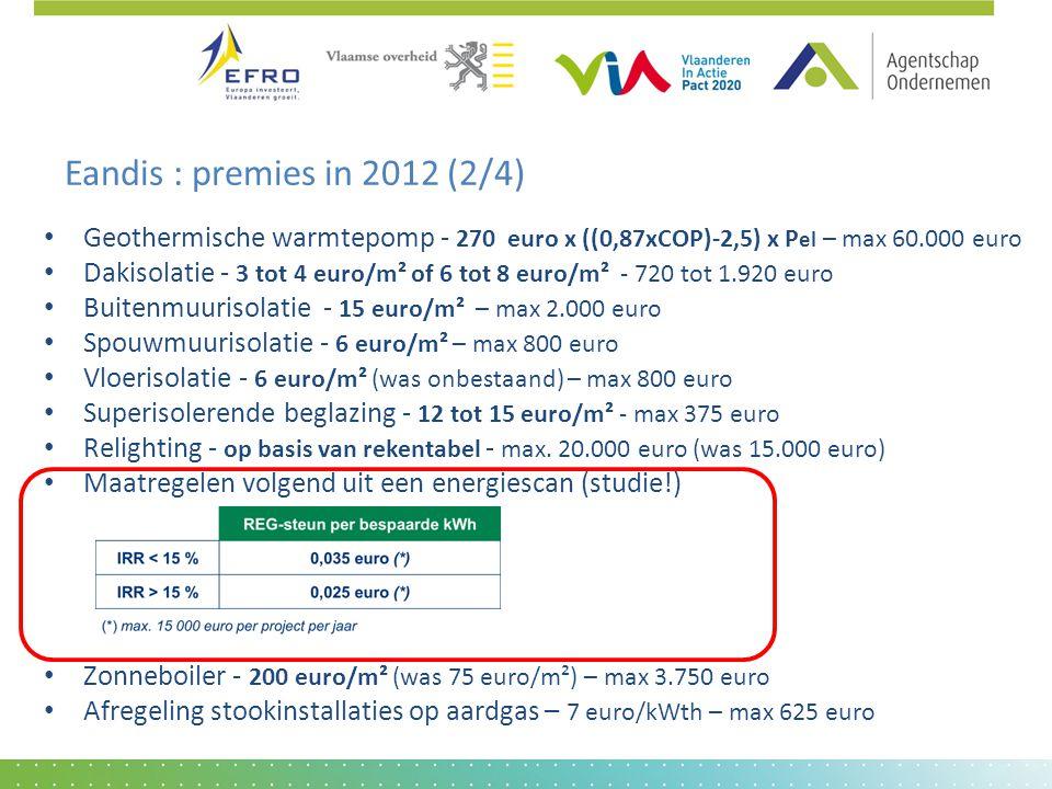 Eandis : premies in 2012 (2/4) • Geothermische warmtepomp - 270 euro x ((0,87xCOP)-2,5) x P el – max 60.000 euro • Dakisolatie - 3 tot 4 euro/m² of 6 tot 8 euro/m² - 720 tot 1.920 euro • Buitenmuurisolatie - 15 euro/m² – max 2.000 euro • Spouwmuurisolatie - 6 euro/m² – max 800 euro • Vloerisolatie - 6 euro/m² (was onbestaand) – max 800 euro • Superisolerende beglazing - 12 tot 15 euro/m² - max 375 euro • Relighting - op basis van rekentabel - max.