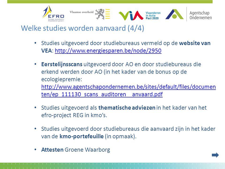 Welke studies worden aanvaard (4/4) • Studies uitgevoerd door studiebureaus vermeld op de website van VEA: http://www.energiesparen.be/node/2950http://www.energiesparen.be/node/2950 • Eerstelijnsscans uitgevoerd door AO en door studiebureaus die erkend werden door AO (in het kader van de bonus op de ecologiepremie: http://www.agentschapondernemen.be/sites/default/files/documen ten/ep_111130_scans_auditoren__anvaard.pdf http://www.agentschapondernemen.be/sites/default/files/documen ten/ep_111130_scans_auditoren__anvaard.pdf • Studies uitgevoerd als thematische adviezen in het kader van het efro-project REG in kmo's.