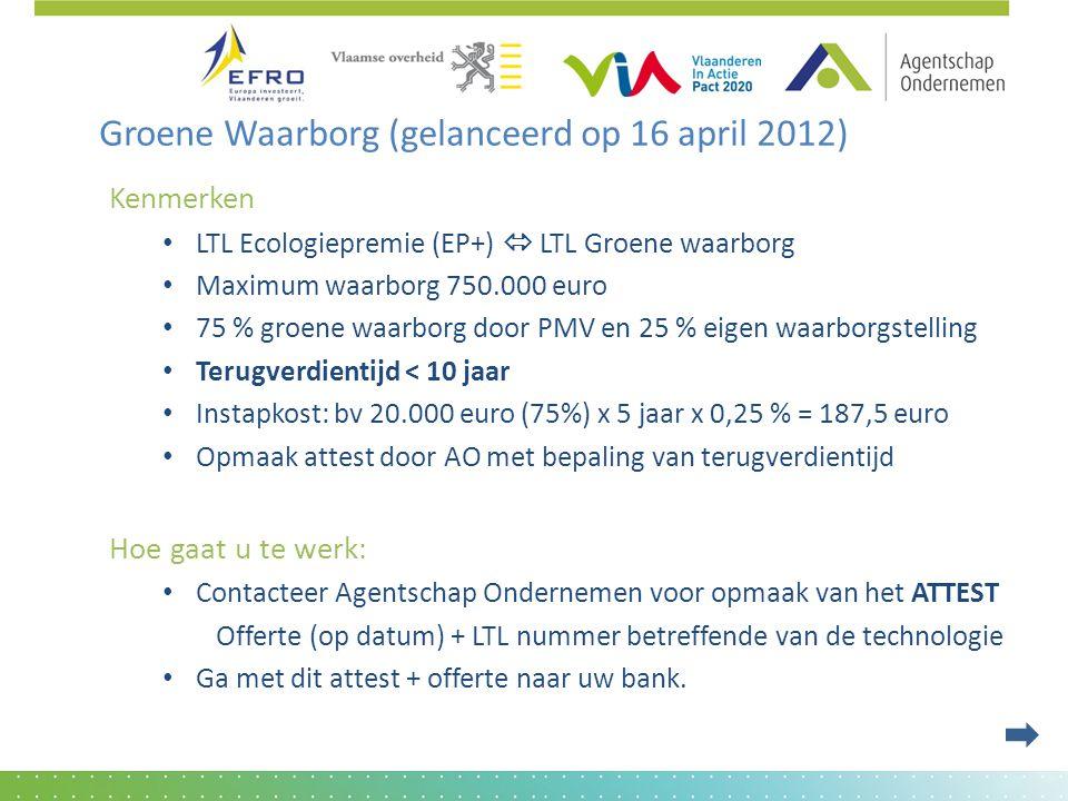 Groene Waarborg (gelanceerd op 16 april 2012) Kenmerken • LTL Ecologiepremie (EP+)  LTL Groene waarborg • Maximum waarborg 750.000 euro • 75 % groene waarborg door PMV en 25 % eigen waarborgstelling • Terugverdientijd < 10 jaar • Instapkost: bv 20.000 euro (75%) x 5 jaar x 0,25 % = 187,5 euro • Opmaak attest door AO met bepaling van terugverdientijd Hoe gaat u te werk: • Contacteer Agentschap Ondernemen voor opmaak van het ATTEST Offerte (op datum) + LTL nummer betreffende van de technologie • Ga met dit attest + offerte naar uw bank.