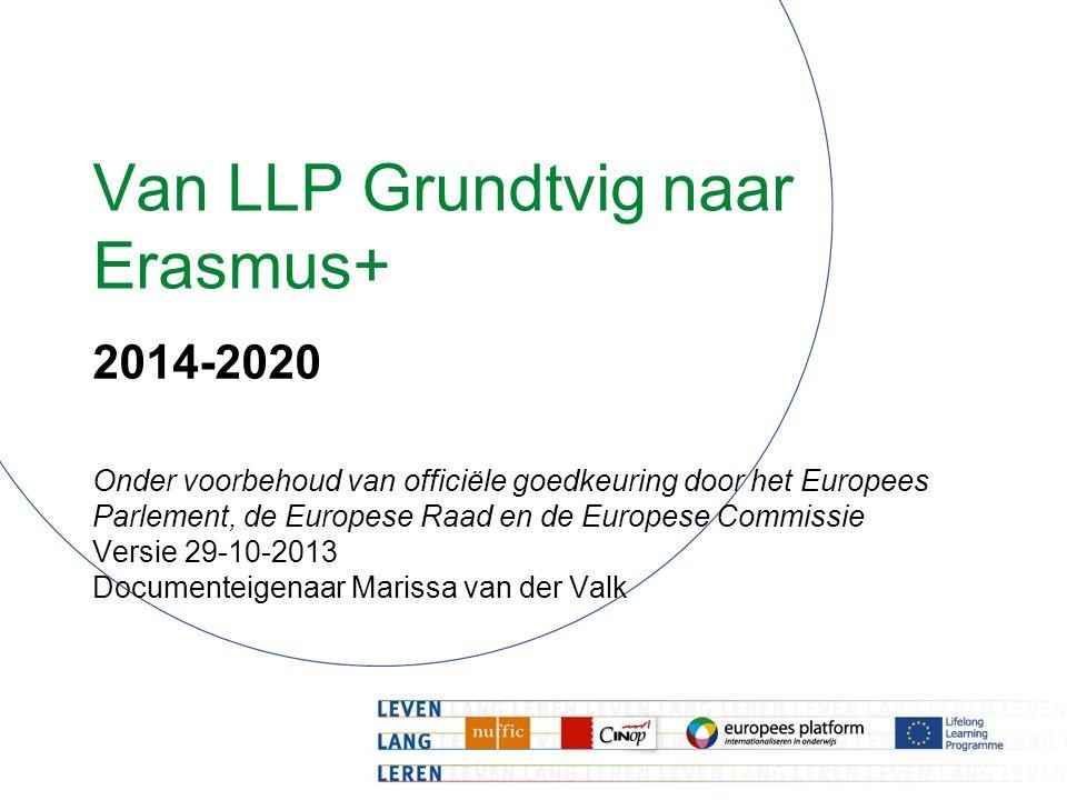 Van LLP Grundtvig naar Erasmus+ 2014-2020 Onder voorbehoud van officiële goedkeuring door het Europees Parlement, de Europese Raad en de Europese Commissie Versie 29-10-2013 Documenteigenaar Marissa van der Valk