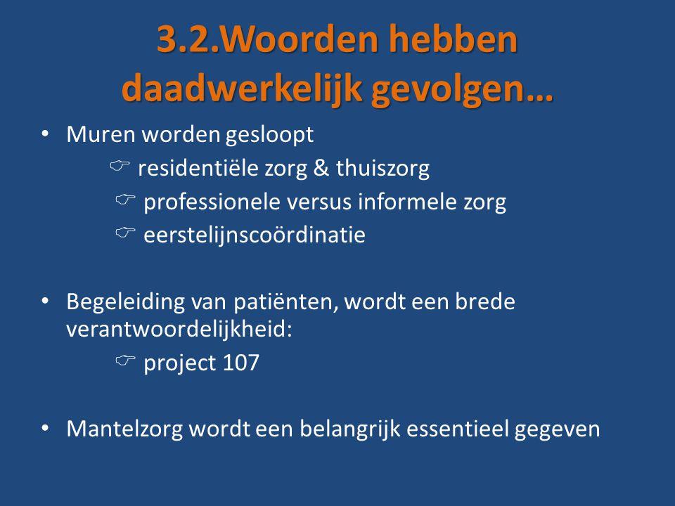 3.2.Woorden hebben daadwerkelijk gevolgen… • Muren worden gesloopt  residentiële zorg & thuiszorg  professionele versus informele zorg  eerstelijnscoördinatie • Begeleiding van patiënten, wordt een brede verantwoordelijkheid:  project 107 • Mantelzorg wordt een belangrijk essentieel gegeven