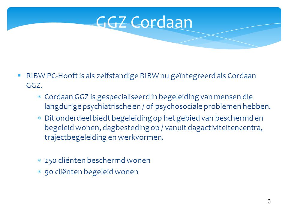 3 GGZ Cordaan  RIBW PC-Hooft is als zelfstandige RIBW nu geïntegreerd als Cordaan GGZ.  Cordaan GGZ is gespecialiseerd in begeleiding van mensen die