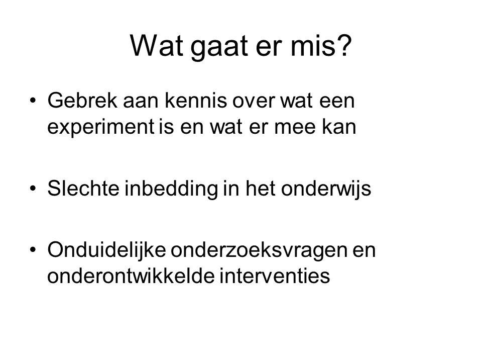 Wat gaat er mis? •Gebrek aan kennis over wat een experiment is en wat er mee kan •Slechte inbedding in het onderwijs •Onduidelijke onderzoeksvragen en