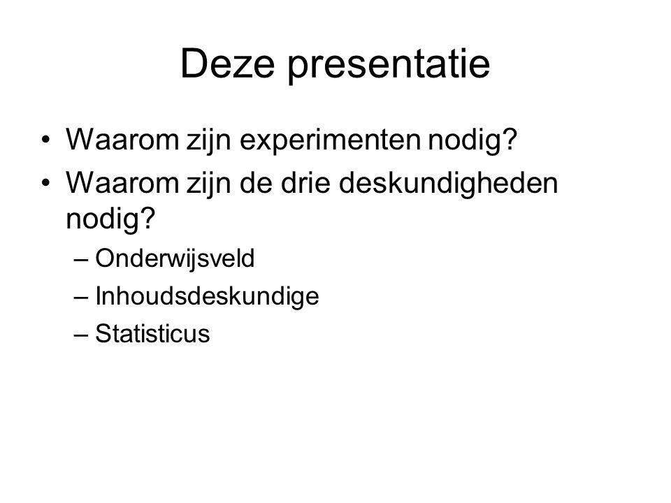 Deze presentatie •Waarom zijn experimenten nodig? •Waarom zijn de drie deskundigheden nodig? –Onderwijsveld –Inhoudsdeskundige –Statisticus
