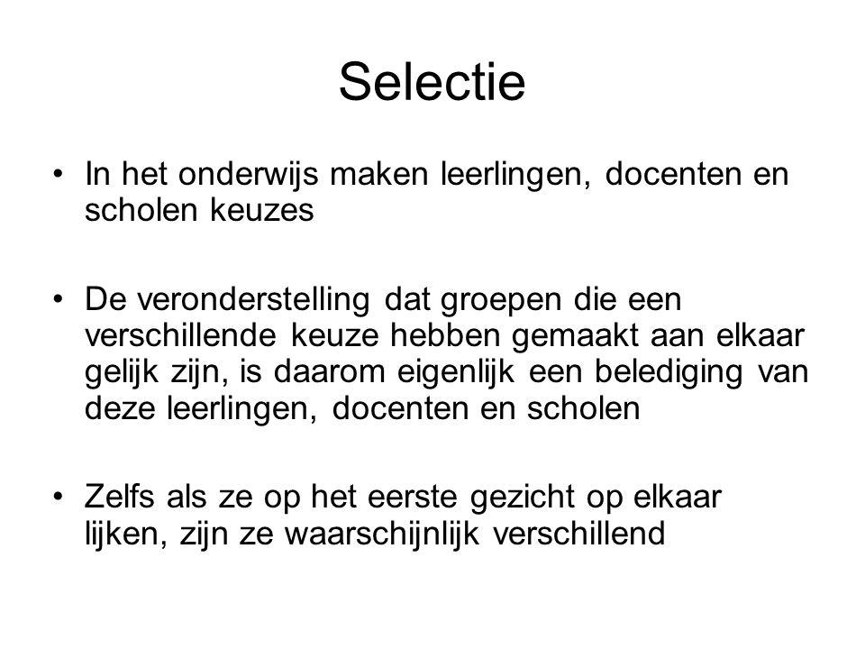 Selectie •In het onderwijs maken leerlingen, docenten en scholen keuzes •De veronderstelling dat groepen die een verschillende keuze hebben gemaakt aa