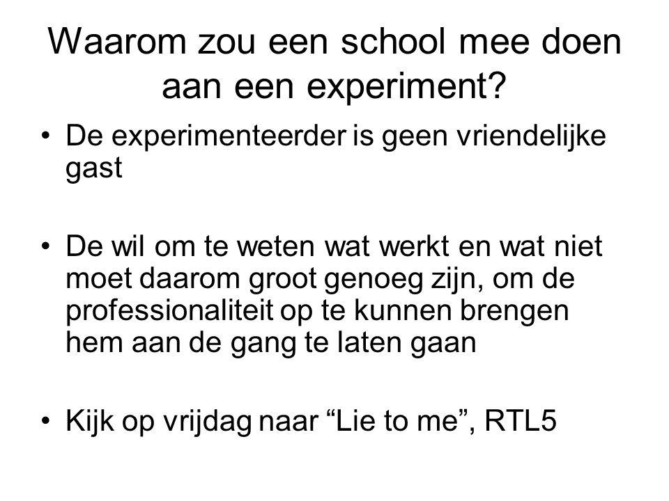 Waarom zou een school mee doen aan een experiment? •De experimenteerder is geen vriendelijke gast •De wil om te weten wat werkt en wat niet moet daaro