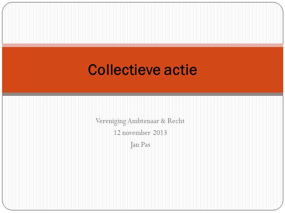 Vereniging Ambtenaar & Recht 12 november 2013 Jan Pas Collectieve actie