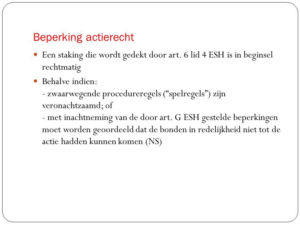 Beperking actierecht  Een staking die wordt gedekt door art. 6 lid 4 ESH is in beginsel rechtmatig  Behalve indien: - zwaarwegende procedureregels (