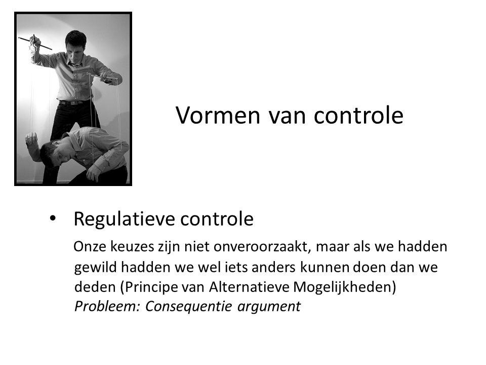Vormen van controle • Regulatieve controle Onze keuzes zijn niet onveroorzaakt, maar als we hadden gewild hadden we wel iets anders kunnen doen dan we