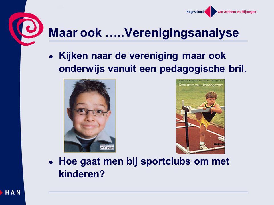 Maar ook …..Verenigingsanalyse  Kijken naar de vereniging maar ook onderwijs vanuit een pedagogische bril.  Hoe gaat men bij sportclubs om met kinde