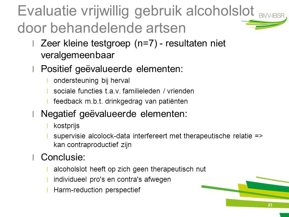 23 Evaluatie vrijwillig gebruik alcoholslot door behandelende artsen ׀Zeer kleine testgroep (n=7) - resultaten niet veralgemeenbaar ׀Positief geëvalue