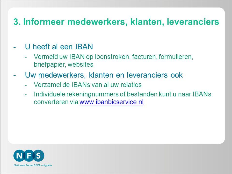 3. Informeer medewerkers, klanten, leveranciers -U heeft al een IBAN -Vermeld uw IBAN op loonstroken, facturen, formulieren, briefpapier, websites -Uw