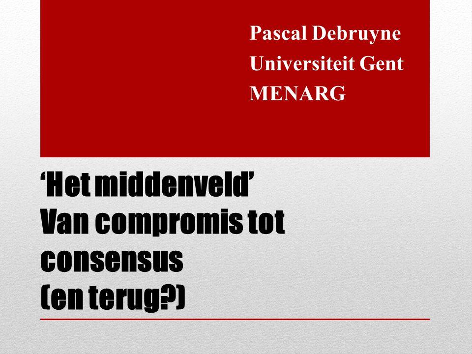'Het middenveld' Van compromis tot consensus (en terug?) Pascal Debruyne Universiteit Gent MENARG