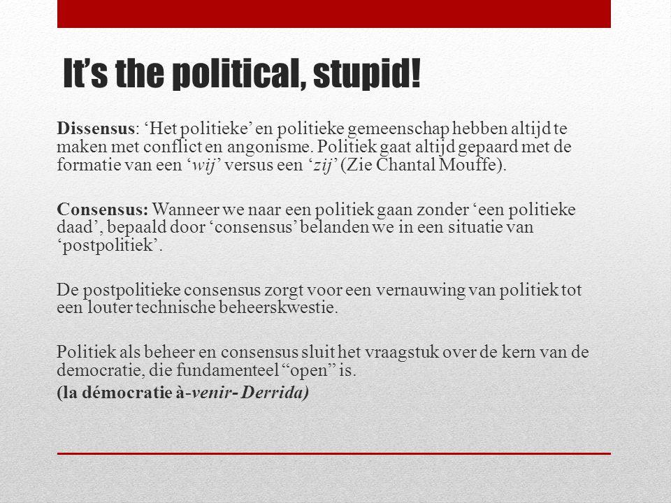 It's the political, stupid! Dissensus: 'Het politieke' en politieke gemeenschap hebben altijd te maken met conflict en angonisme. Politiek gaat altijd