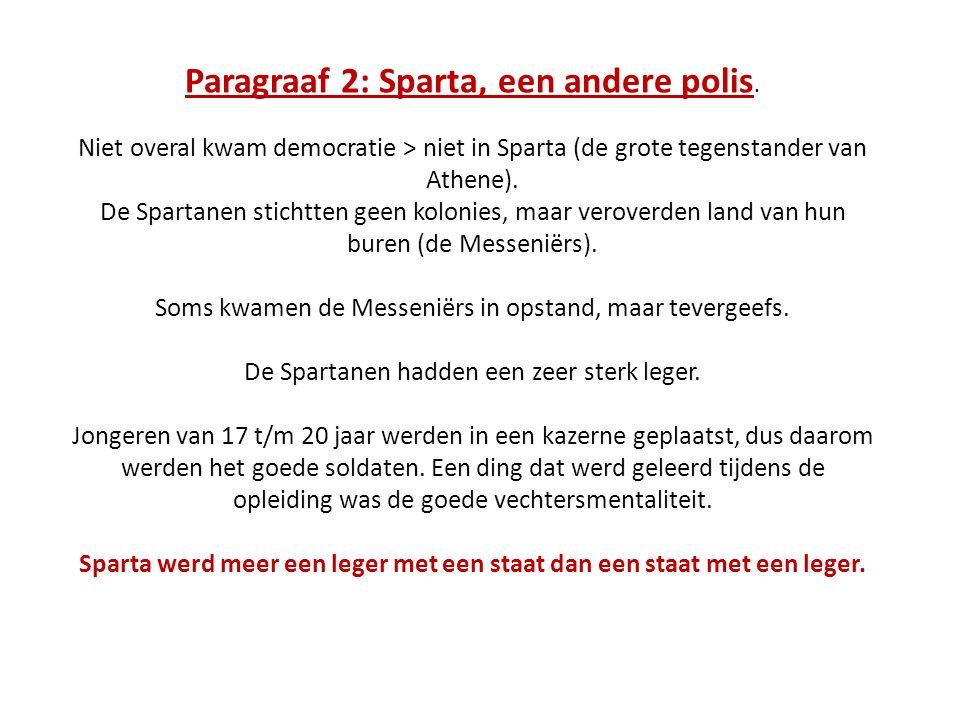 Paragraaf 2: Sparta, een andere polis. Niet overal kwam democratie > niet in Sparta (de grote tegenstander van Athene). De Spartanen stichtten geen ko
