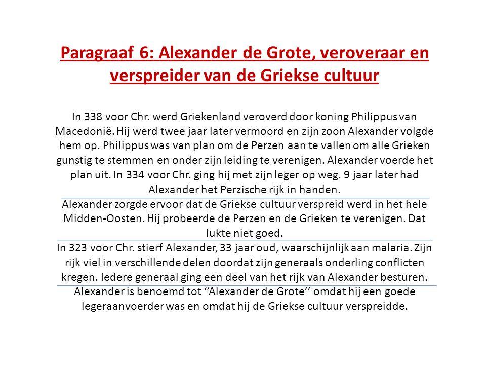 Paragraaf 6: Alexander de Grote, veroveraar en verspreider van de Griekse cultuur In 338 voor Chr. werd Griekenland veroverd door koning Philippus van