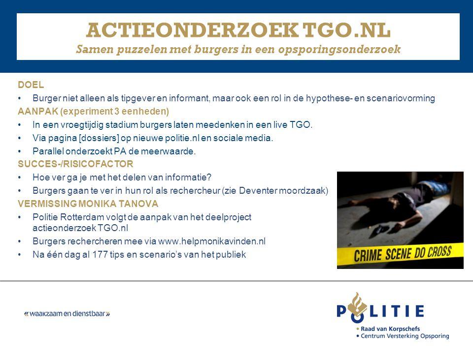 ACTIEONDERZOEK TGO.NL Samen puzzelen met burgers in een opsporingsonderzoek DOEL •Burger niet alleen als tipgever en informant, maar ook een rol in de