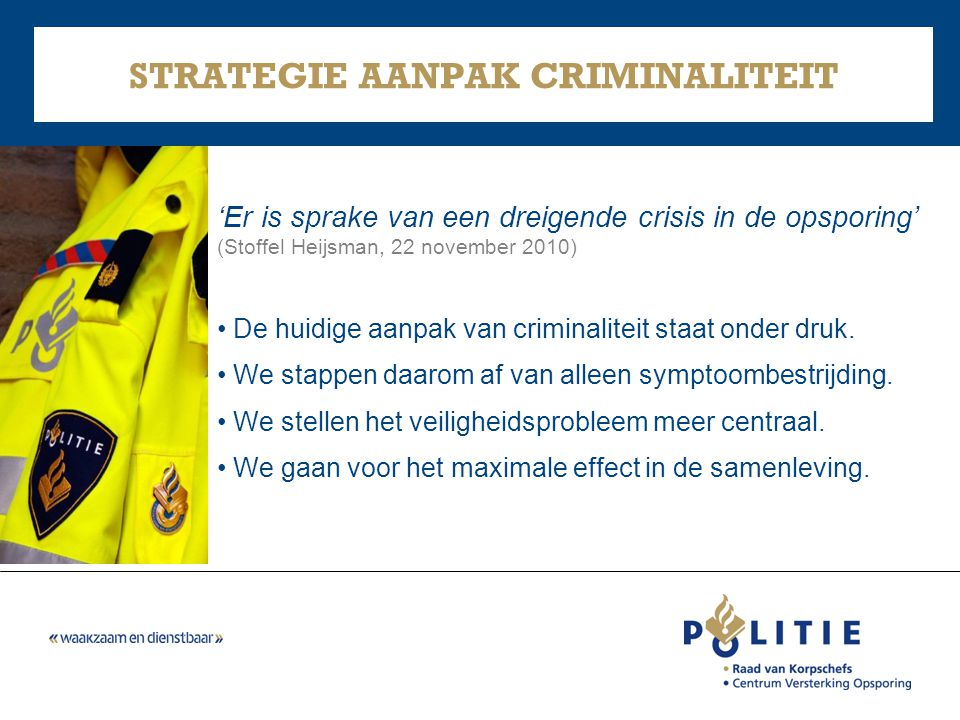 STRATEGIE AANPAK CRIMINALITEIT 'Er is sprake van een dreigende crisis in de opsporing' (Stoffel Heijsman, 22 november 2010) • De huidige aanpak van cr