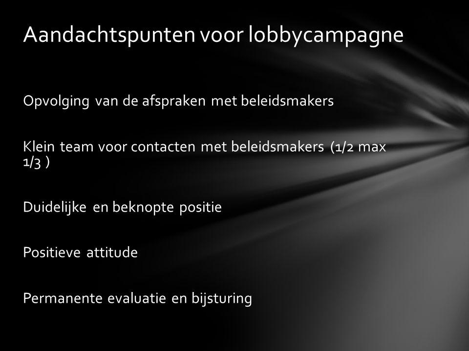 Opvolging van de afspraken met beleidsmakers Klein team voor contacten met beleidsmakers (1/2 max 1/3 ) Duidelijke en beknopte positie Positieve attitude Permanente evaluatie en bijsturing Aandachtspunten voor lobbycampagne
