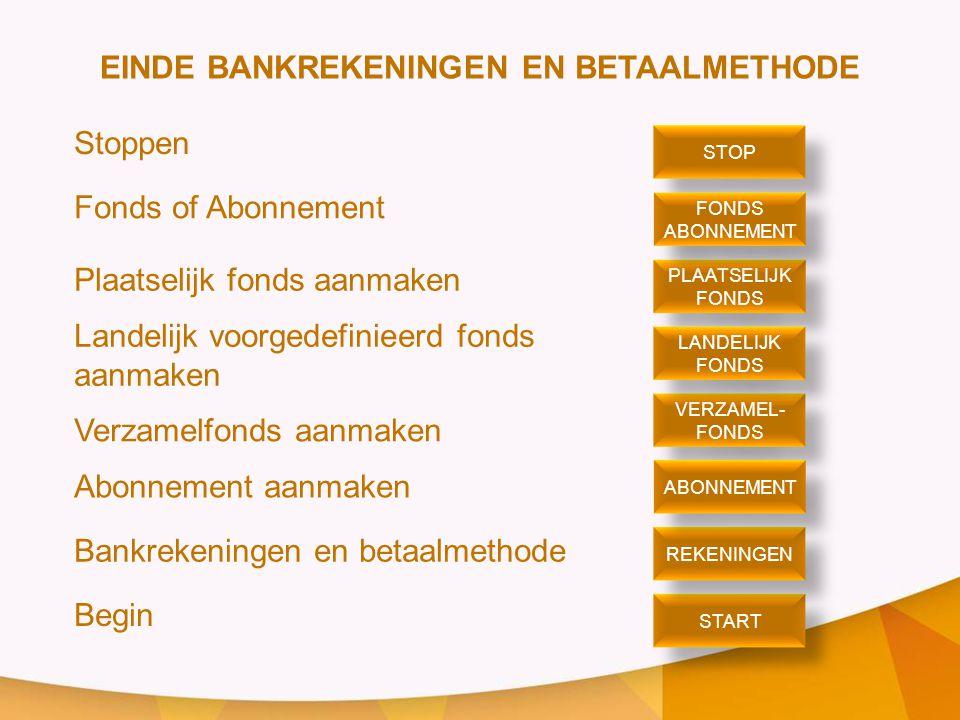 EINDE BANKREKENINGEN EN BETAALMETHODE Stoppen Fonds of Abonnement Plaatselijk fonds aanmaken Landelijk voorgedefinieerd fonds aanmaken Verzamelfonds aanmaken Abonnement aanmaken Bankrekeningen en betaalmethode Begin STOP PLAATSELIJK FONDS PLAATSELIJK FONDS ABONNEMENT FONDS ABONNEMENT VERZAMEL- FONDS VERZAMEL- FONDS LANDELIJK FONDS LANDELIJK FONDS START REKENINGEN ABONNEMENT