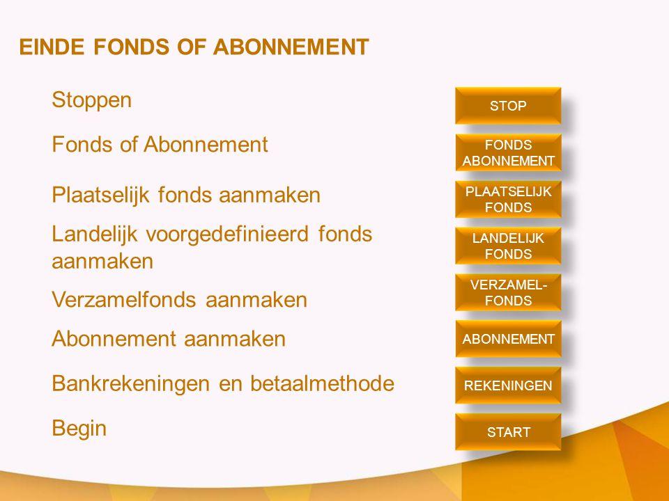EINDE FONDS OF ABONNEMENT Stoppen Fonds of Abonnement Plaatselijk fonds aanmaken Landelijk voorgedefinieerd fonds aanmaken Verzamelfonds aanmaken Abonnement aanmaken Bankrekeningen en betaalmethode Begin STOP PLAATSELIJK FONDS PLAATSELIJK FONDS ABONNEMENT FONDS ABONNEMENT VERZAMEL- FONDS VERZAMEL- FONDS LANDELIJK FONDS LANDELIJK FONDS START REKENINGEN ABONNEMENT