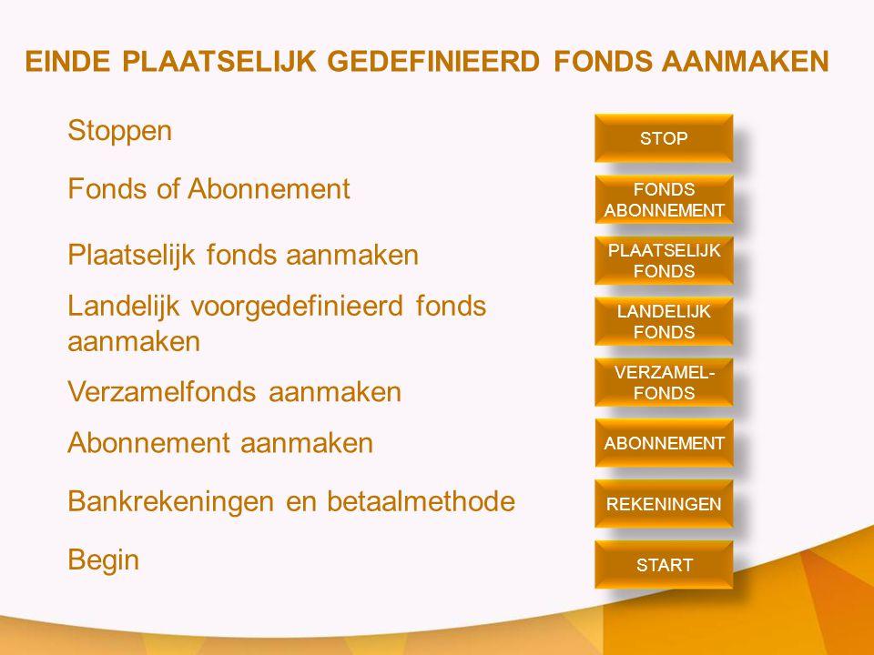 EINDE PLAATSELIJK GEDEFINIEERD FONDS AANMAKEN Stoppen Fonds of Abonnement Plaatselijk fonds aanmaken Landelijk voorgedefinieerd fonds aanmaken Verzamelfonds aanmaken Abonnement aanmaken Bankrekeningen en betaalmethode Begin STOP PLAATSELIJK FONDS PLAATSELIJK FONDS ABONNEMENT FONDS ABONNEMENT VERZAMEL- FONDS VERZAMEL- FONDS LANDELIJK FONDS LANDELIJK FONDS START REKENINGEN ABONNEMENT